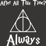 After All This Time Always Severus Snape Cool