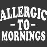 I'm Allergic To Mornings