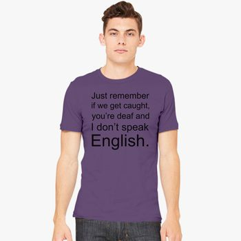 70ecfe4d Just remember if we get caught, you're deaf and I don't speak English Men's  T-shirt | Kidozi.com