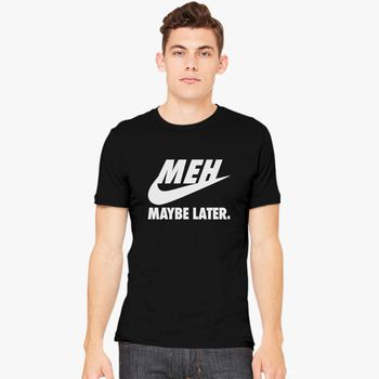 Meh Maybe Later T-Shirt Just Do It Parody