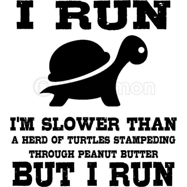 d668b4382 I Run Slower Than a Herd of Turtles Stampeding Through Peanut Butter ...