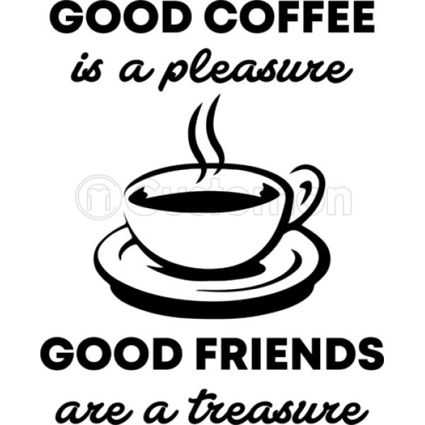 Good Coffee is a pleasure good friends are a treasure Kids