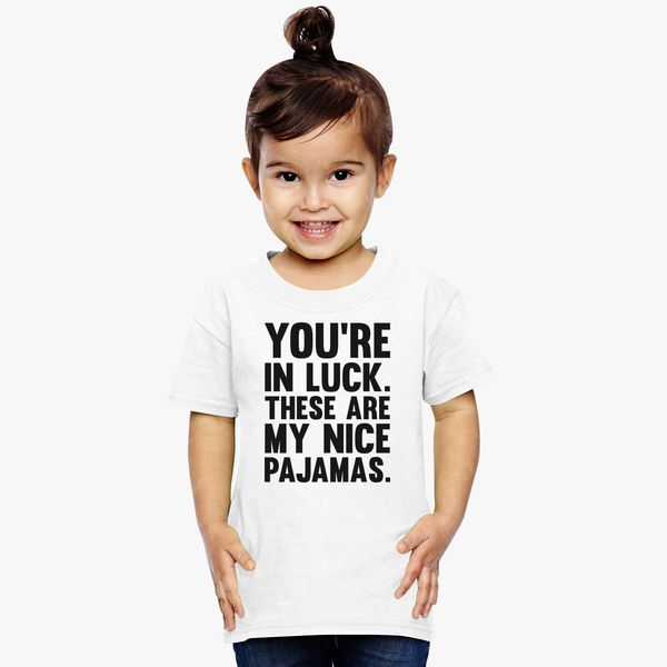 You re In Luck These Are My Nice Pajamas Toddler T-shirt  94a930038