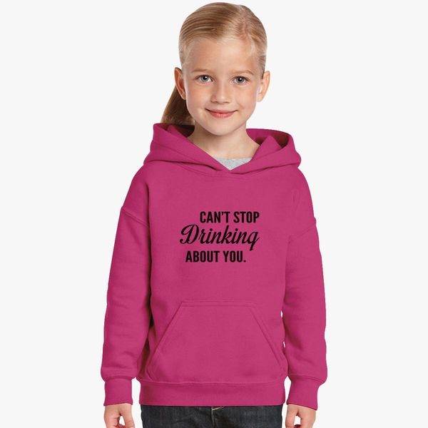 17df3f47953425 Can't Stop Drinking about you. Kids Hoodie | Kidozi.com