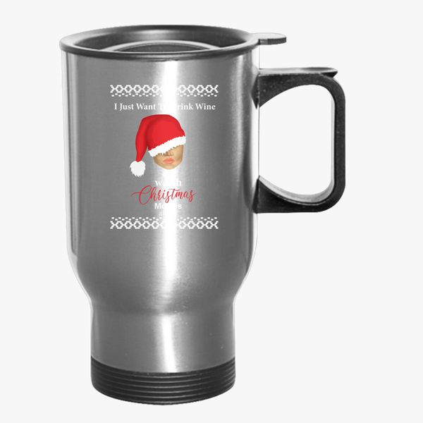 eaf6bfc681d I Just Want To Drink Wine And Watch Christmas Movies All Day Travel Mug    Kidozi.com