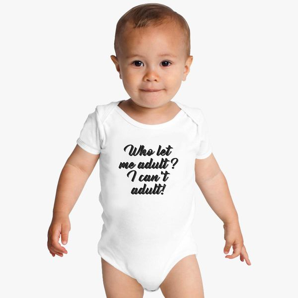 f832078245 Who Let Me Adult I Can t Adult Baby Onesies +more