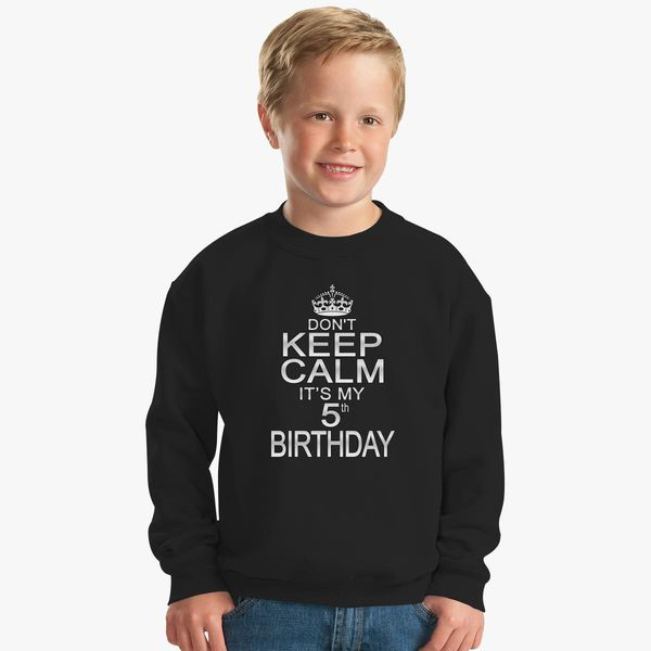 DONT KEEP CALM ITS MY 5TH BIRTHDAY Kids Sweatshirt More