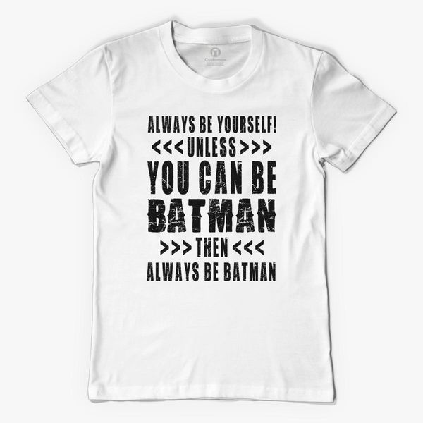 cf9e1cc58 ALWAYS BE YOURSELF UNLESS YOU CAN BE BATMAN - BLACK Men's T-shirt ...