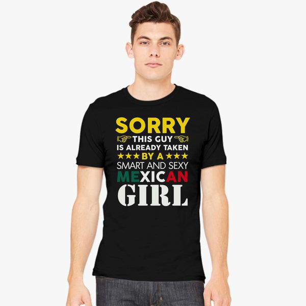 sorry this guy is already taken by a super hot mexican girl men s t shirt black A few ideas, Treatments And Strategies For Mexican Brides